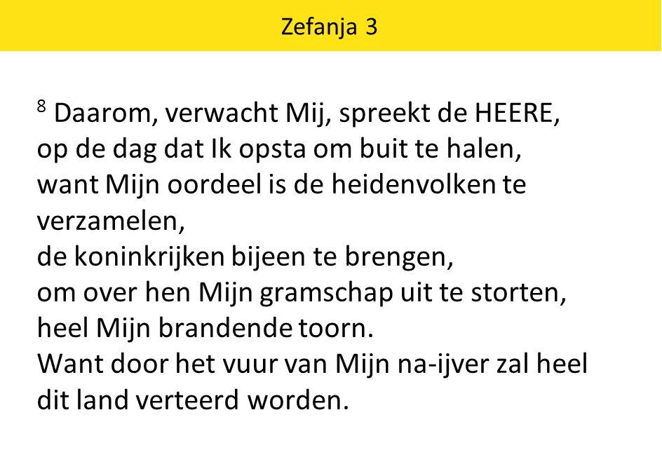 Zefanja 3 8 Daarom, verwacht Mij, spreekt de HEERE, op de dag dat Ik opsta om buit te halen, want Mijn oordeel is de heidenvolken te verzamelen, de ko