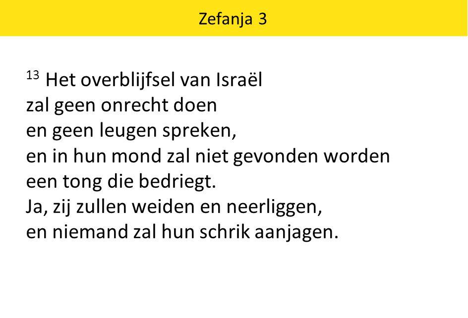 Zefanja 3 13 Het overblijfsel van Israël zal geen onrecht doen en geen leugen spreken, en in hun mond zal niet gevonden worden een tong die bedriegt.