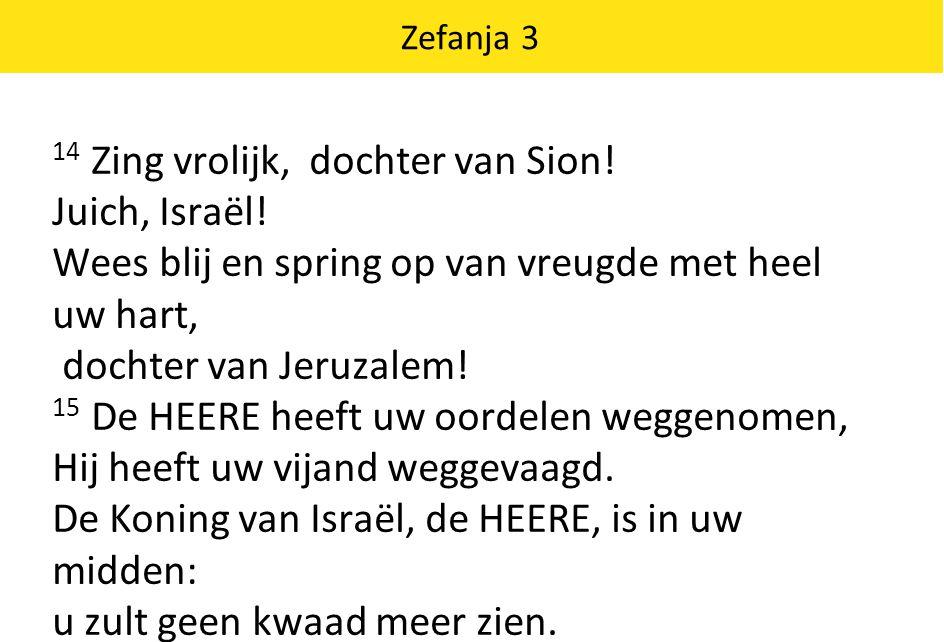 Zefanja 3 14 Zing vrolijk, dochter van Sion! Juich, Israël! Wees blij en spring op van vreugde met heel uw hart, dochter van Jeruzalem! 15 De HEERE he
