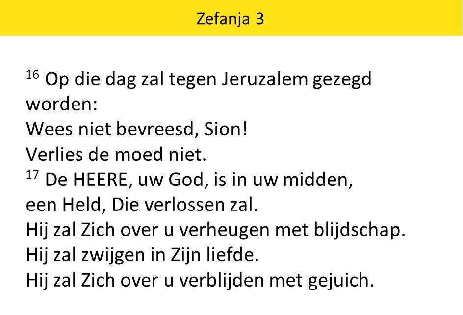 Zefanja 3 16 Op die dag zal tegen Jeruzalem gezegd worden: Wees niet bevreesd, Sion! Verlies de moed niet. 17 De HEERE, uw God, is in uw midden, een H