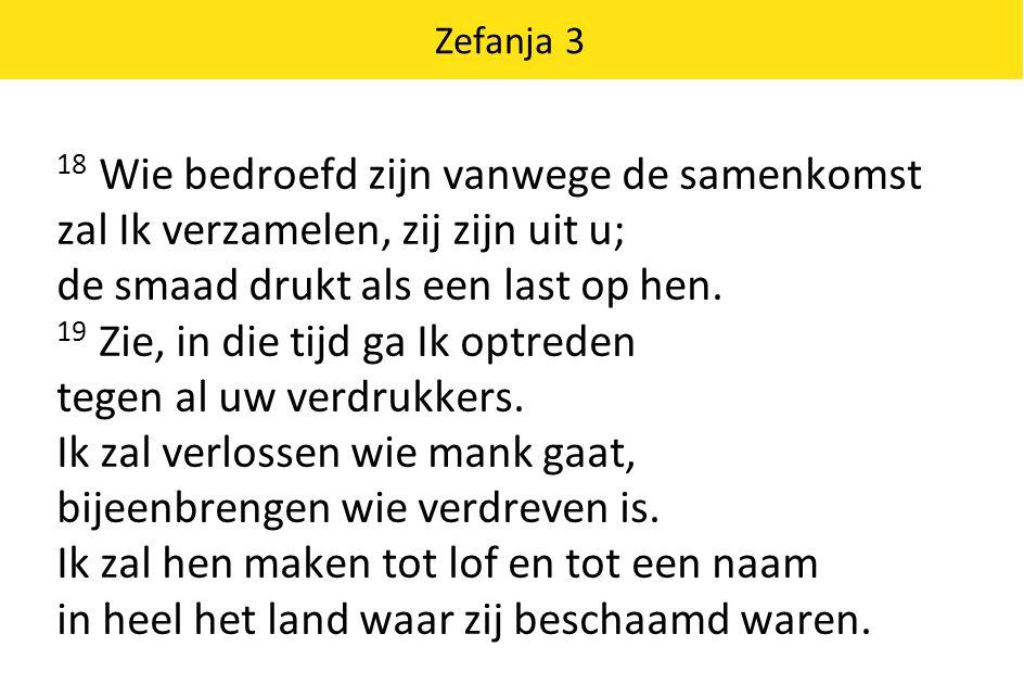 Zefanja 3 18 Wie bedroefd zijn vanwege de samenkomst zal Ik verzamelen, zij zijn uit u; de smaad drukt als een last op hen. 19 Zie, in die tijd ga Ik