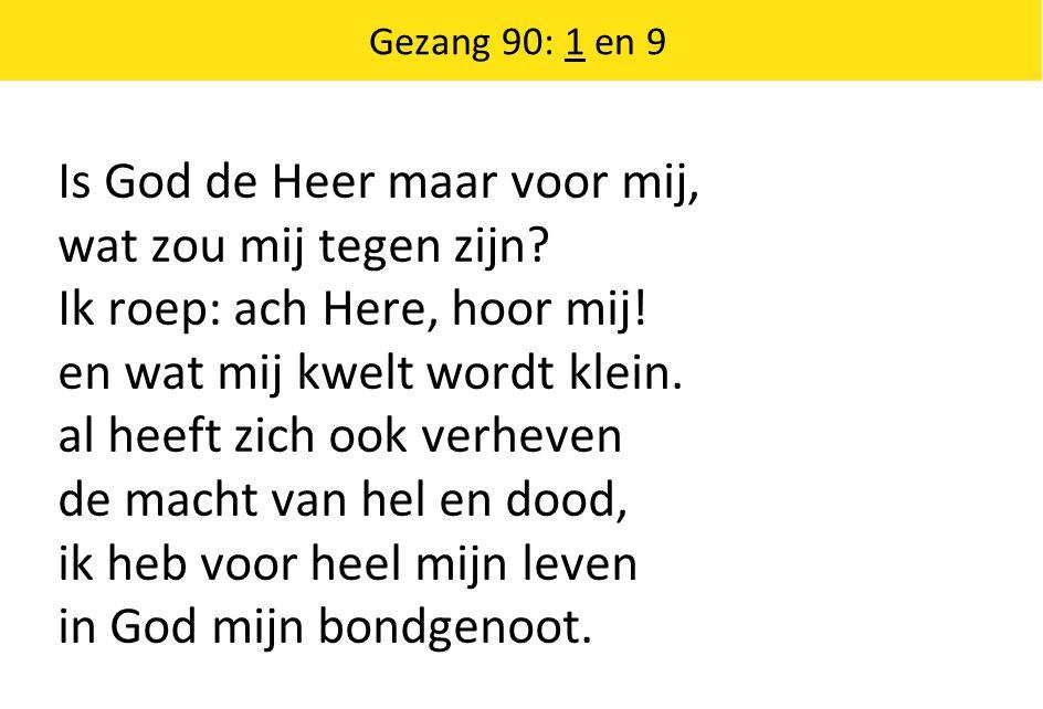 Gezang 90: 1 en 9 Is God de Heer maar voor mij, wat zou mij tegen zijn? Ik roep: ach Here, hoor mij! en wat mij kwelt wordt klein. al heeft zich ook v
