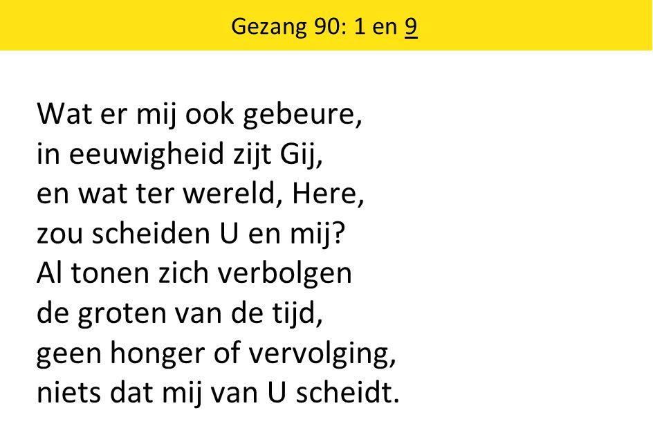 Gezang 90: 1 en 9 Wat er mij ook gebeure, in eeuwigheid zijt Gij, en wat ter wereld, Here, zou scheiden U en mij? Al tonen zich verbolgen de groten va
