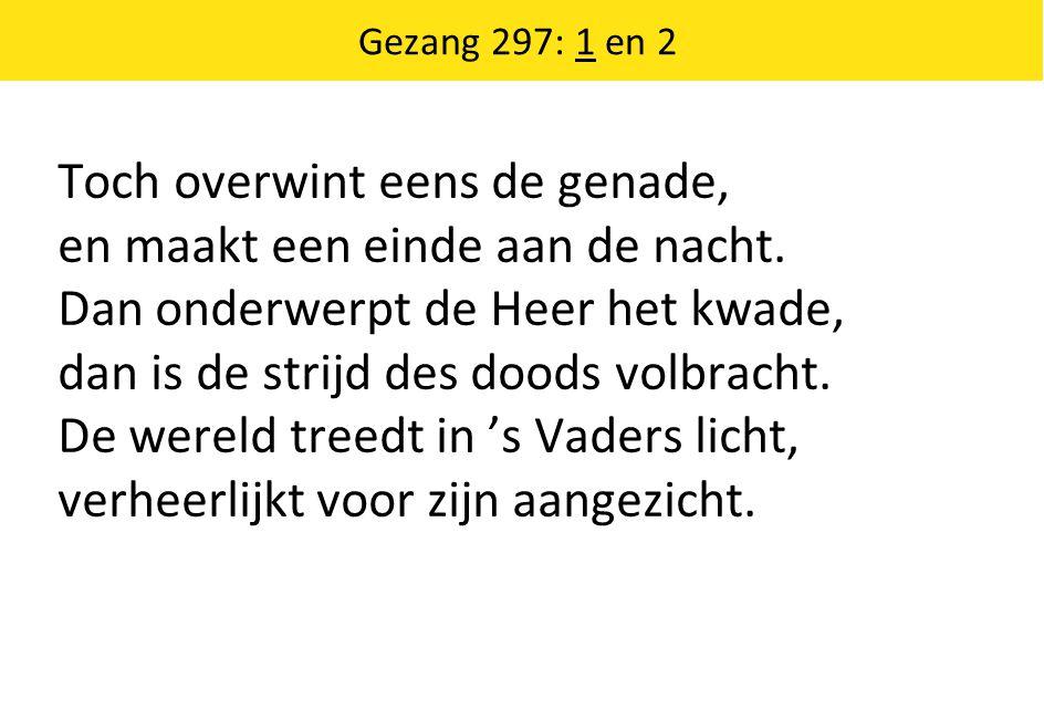 Gezang 297: 1 en 2 Toch overwint eens de genade, en maakt een einde aan de nacht.