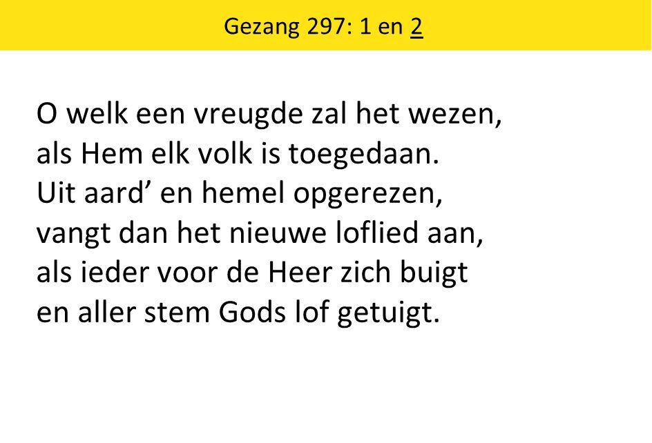 Gezang 297: 1 en 2 O welk een vreugde zal het wezen, als Hem elk volk is toegedaan.