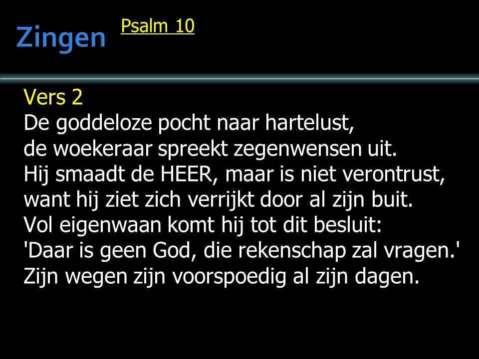 Psalm 10 Vers 2 De goddeloze pocht naar hartelust, de woekeraar spreekt zegenwensen uit. Hij smaadt de HEER, maar is niet verontrust, want hij ziet zi