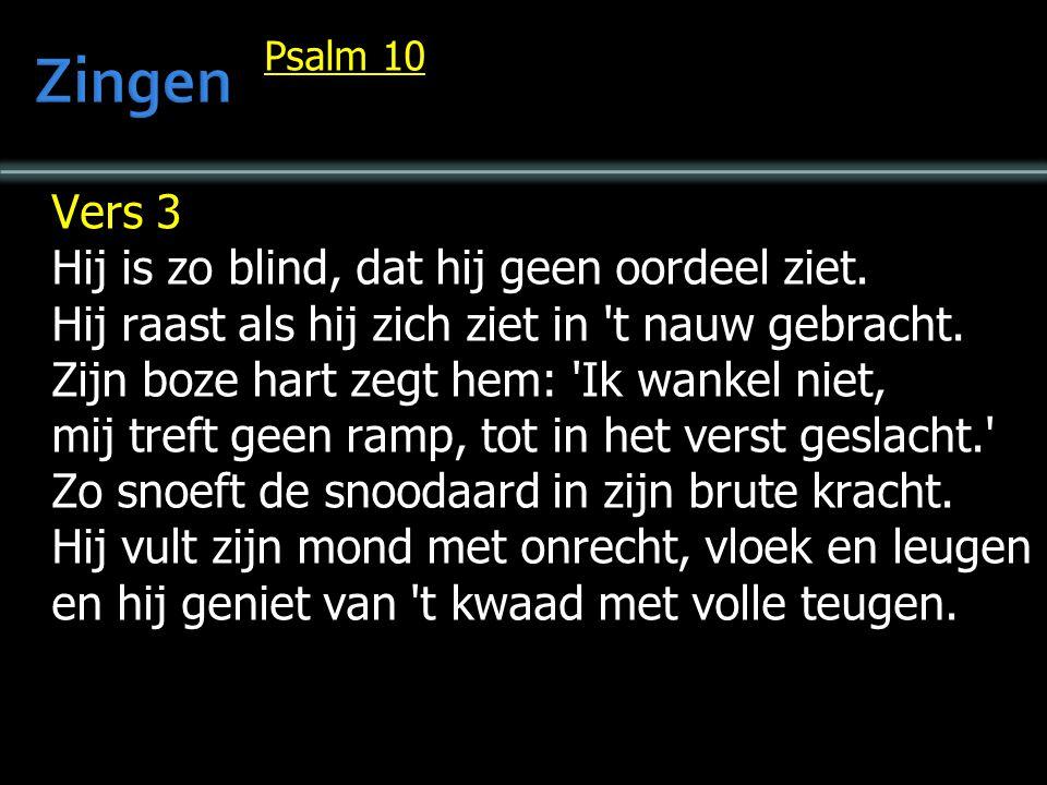 Psalm 10 Vers 3 Hij is zo blind, dat hij geen oordeel ziet. Hij raast als hij zich ziet in 't nauw gebracht. Zijn boze hart zegt hem: 'Ik wankel niet,