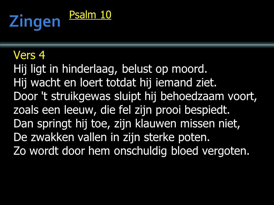 Psalm 10 Vers 4 Hij ligt in hinderlaag, belust op moord. Hij wacht en loert totdat hij iemand ziet. Door 't struikgewas sluipt hij behoedzaam voort, z