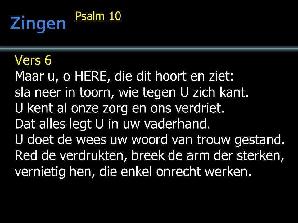 Psalm 10 Vers 6 Maar u, o HERE, die dit hoort en ziet: sla neer in toorn, wie tegen U zich kant. U kent al onze zorg en ons verdriet. Dat alles legt U