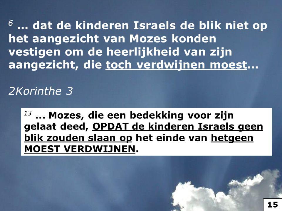 6... dat de kinderen Israels de blik niet op het aangezicht van Mozes konden vestigen om de heerlijkheid van zijn aangezicht, die toch verdwijnen moes