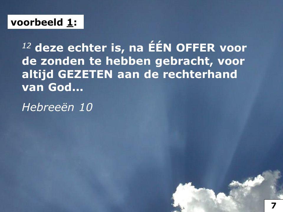 12 deze echter is, na ÉÉN OFFER voor de zonden te hebben gebracht, voor altijd GEZETEN aan de rechterhand van God... Hebreeën 10 voorbeeld 1: 7