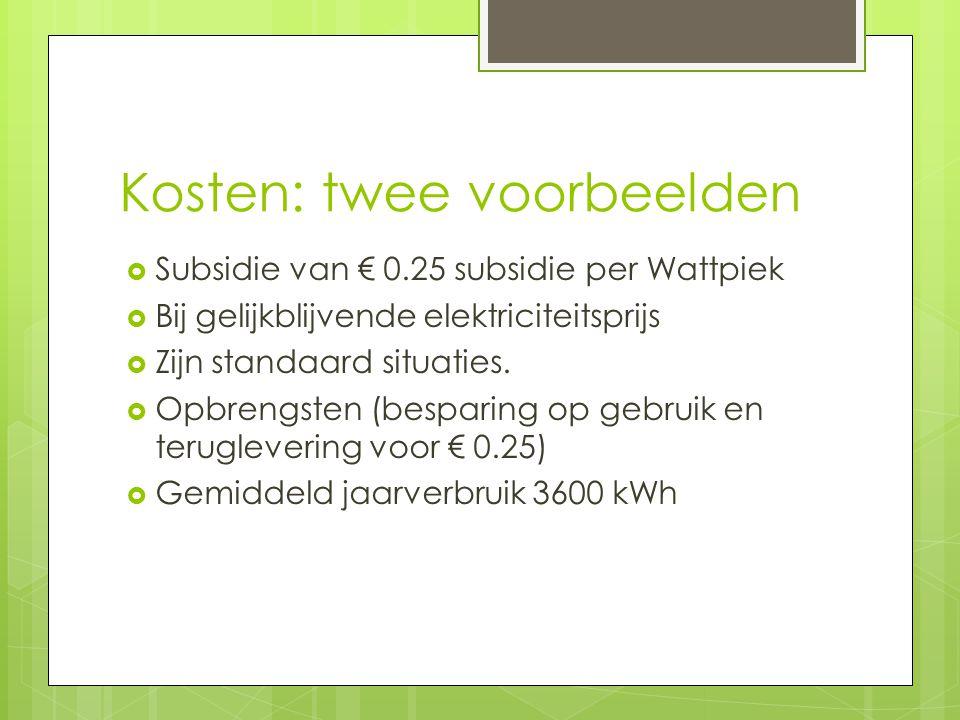 Kosten: twee voorbeelden  Subsidie van € 0.25 subsidie per Wattpiek  Bij gelijkblijvende elektriciteitsprijs  Zijn standaard situaties.