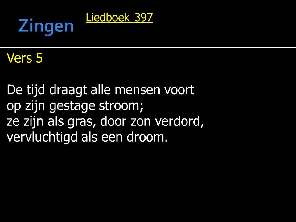 Liedboek 397 Vers 5 De tijd draagt alle mensen voort op zijn gestage stroom; ze zijn als gras, door zon verdord, vervluchtigd als een droom.