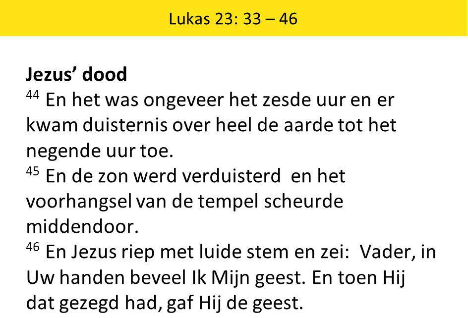 Lukas 23: 33 – 46 Jezus' dood 44 En het was ongeveer het zesde uur en er kwam duisternis over heel de aarde tot het negende uur toe.