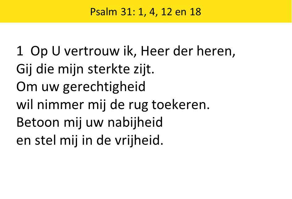 Psalm 31: 1, 4, 12 en 18 1 Op U vertrouw ik, Heer der heren, Gij die mijn sterkte zijt.