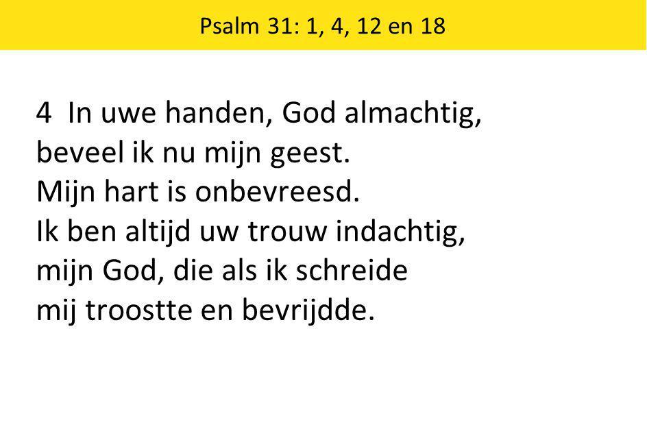 Psalm 31: 1, 4, 12 en 18 4 In uwe handen, God almachtig, beveel ik nu mijn geest.