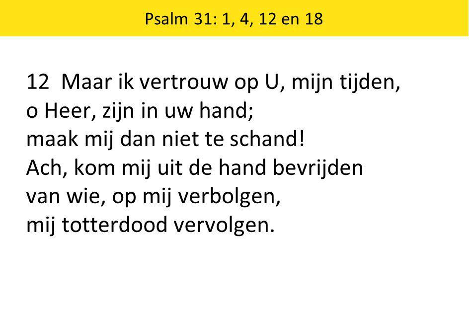 Psalm 31: 1, 4, 12 en 18 12 Maar ik vertrouw op U, mijn tijden, o Heer, zijn in uw hand; maak mij dan niet te schand.