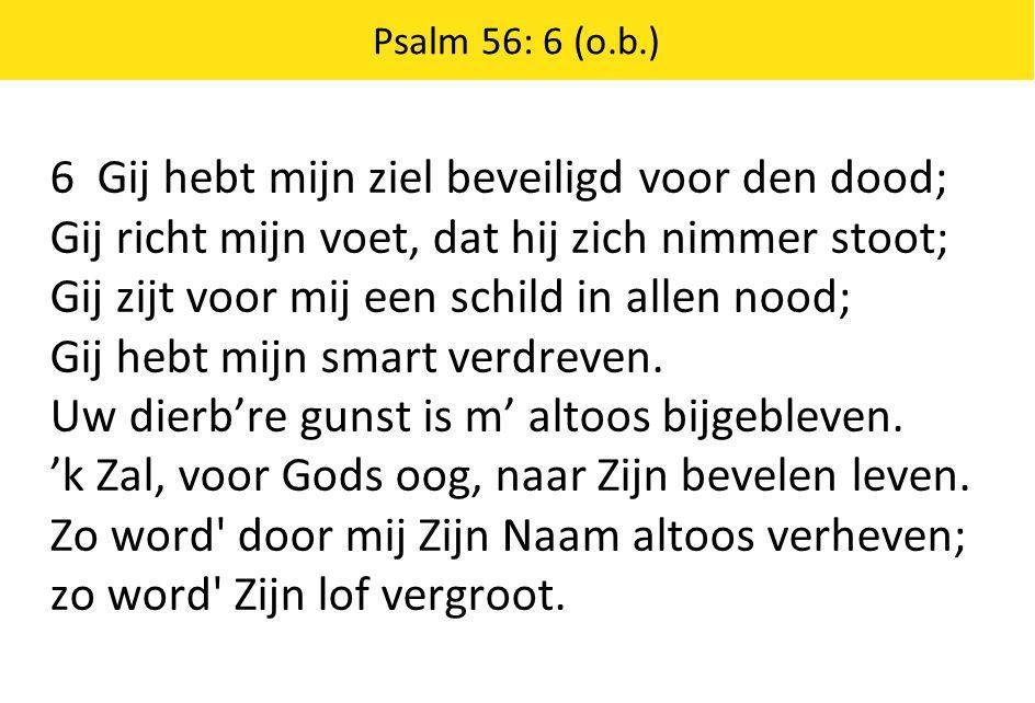 6 Gij hebt mijn ziel beveiligd voor den dood; Gij richt mijn voet, dat hij zich nimmer stoot; Gij zijt voor mij een schild in allen nood; Gij hebt mijn smart verdreven.