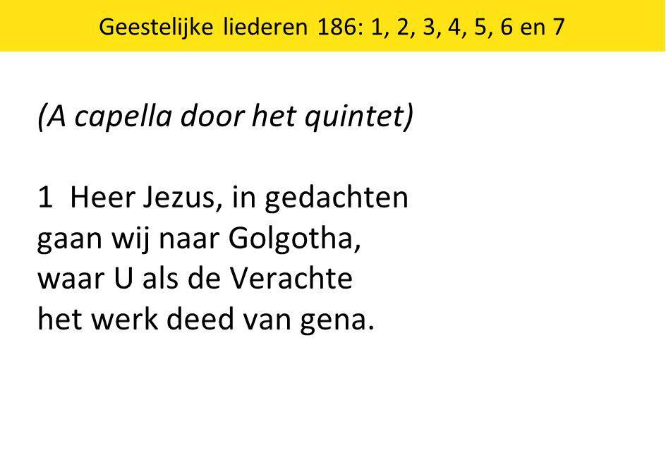 (A capella door het quintet) 1 Heer Jezus, in gedachten gaan wij naar Golgotha, waar U als de Verachte het werk deed van gena.