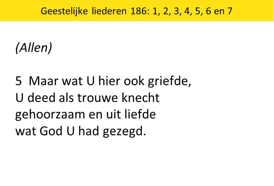 (Allen) 5 Maar wat U hier ook griefde, U deed als trouwe knecht gehoorzaam en uit liefde wat God U had gezegd.