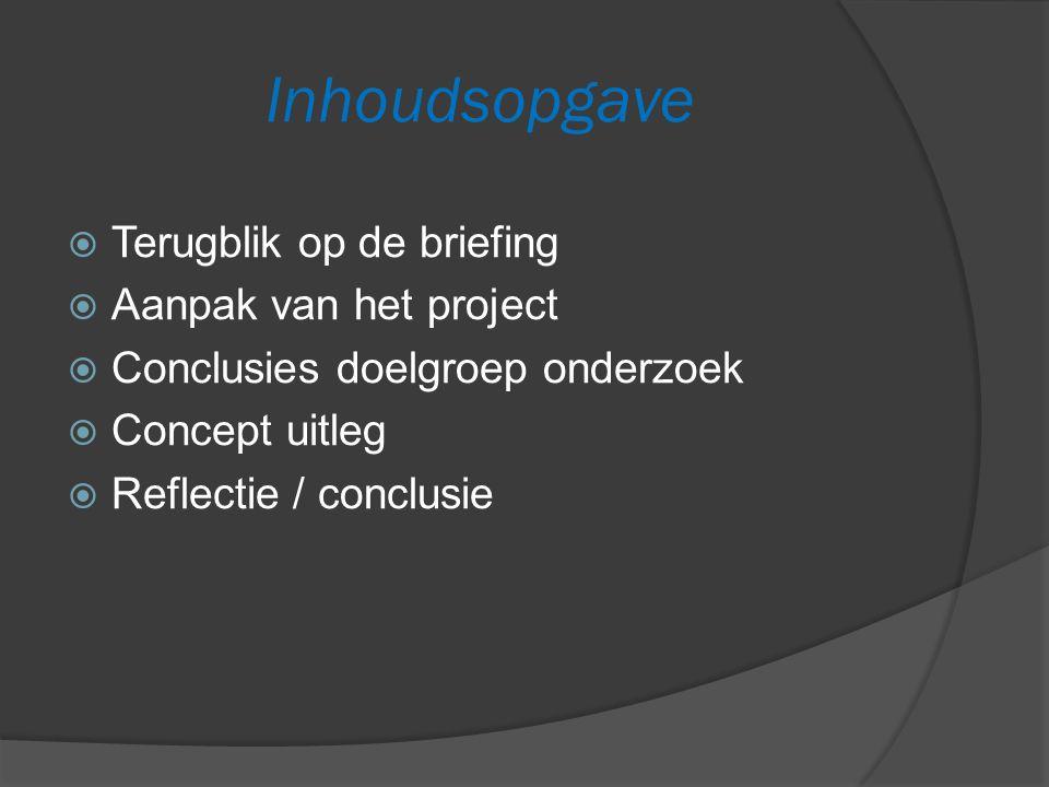 Inhoudsopgave  Terugblik op de briefing  Aanpak van het project  Conclusies doelgroep onderzoek  Concept uitleg  Reflectie / conclusie