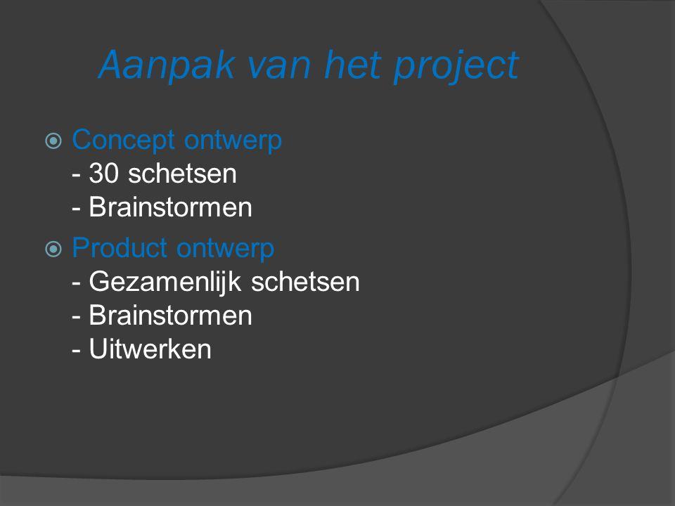 Aanpak van het project  Concept ontwerp - 30 schetsen - Brainstormen  Product ontwerp - Gezamenlijk schetsen - Brainstormen - Uitwerken