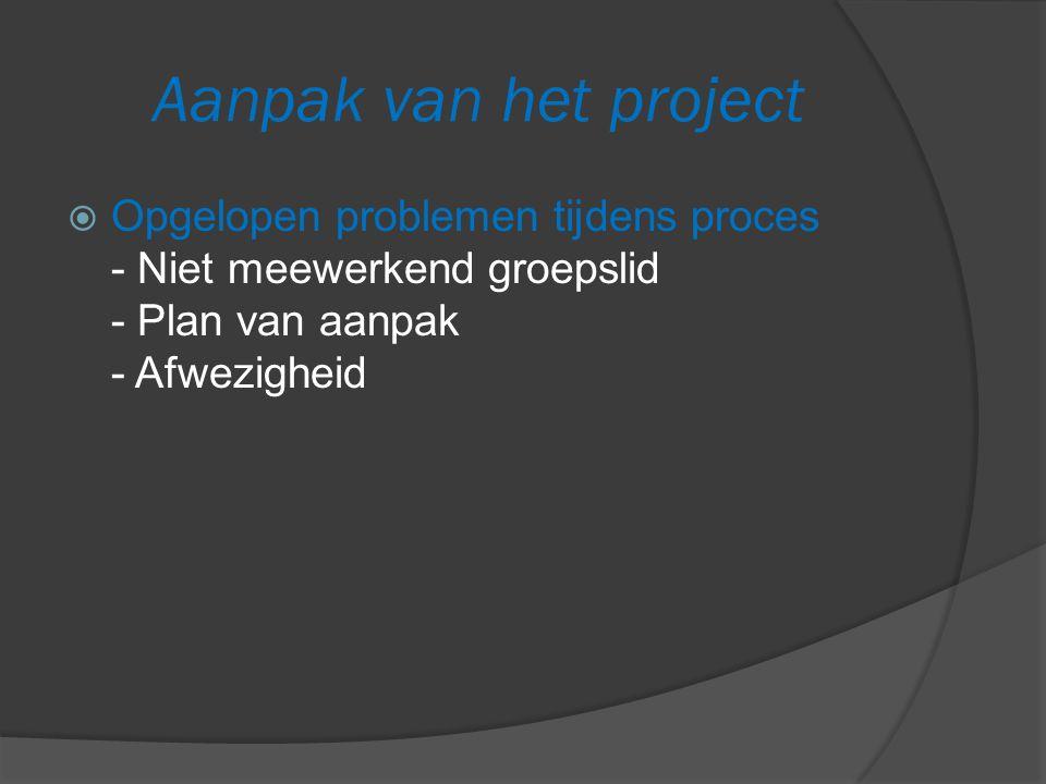 Aanpak van het project  Opgelopen problemen tijdens proces - Niet meewerkend groepslid - Plan van aanpak - Afwezigheid