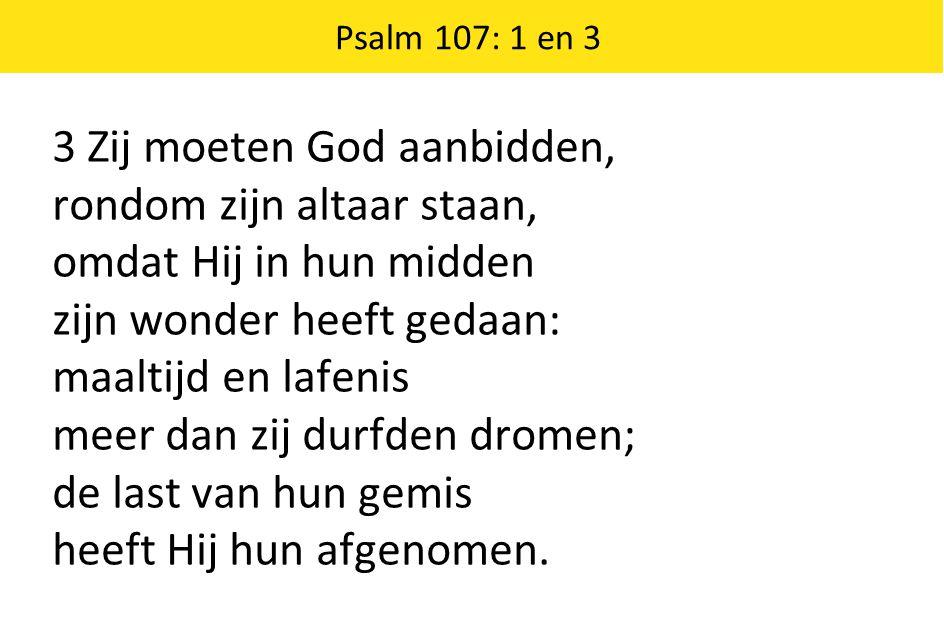 3 Zij moeten God aanbidden, rondom zijn altaar staan, omdat Hij in hun midden zijn wonder heeft gedaan: maaltijd en lafenis meer dan zij durfden drome