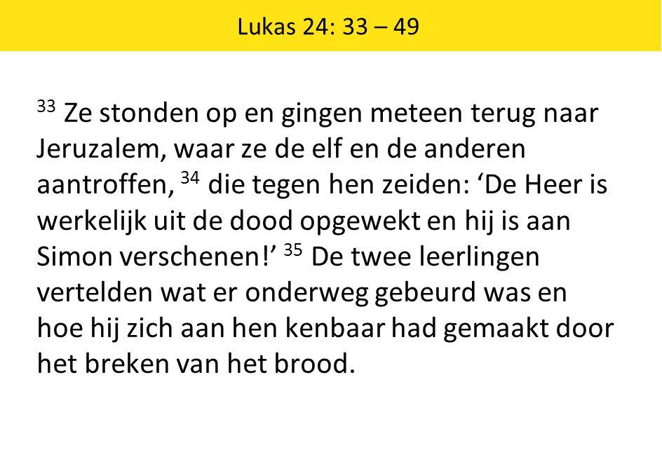 Lukas 24: 33 – 49 33 Ze stonden op en gingen meteen terug naar Jeruzalem, waar ze de elf en de anderen aantroffen, 34 die tegen hen zeiden: 'De Heer i