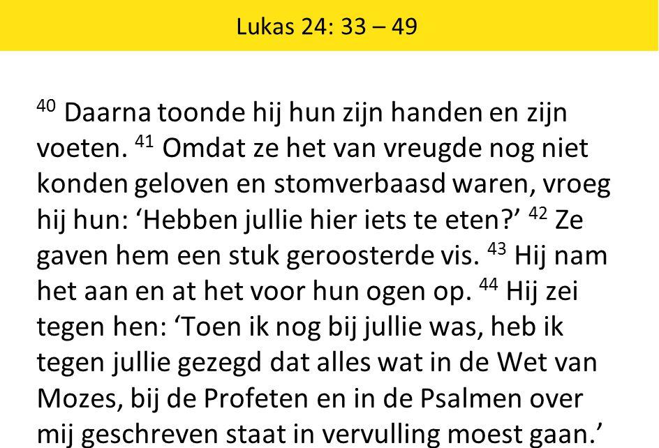 Lukas 24: 33 – 49 40 Daarna toonde hij hun zijn handen en zijn voeten. 41 Omdat ze het van vreugde nog niet konden geloven en stomverbaasd waren, vroe