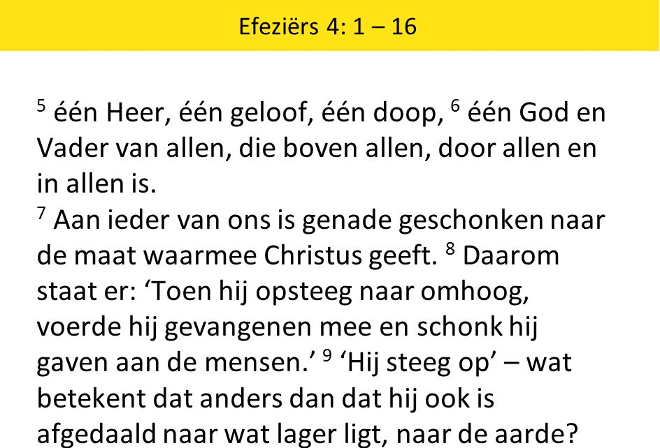 Efeziërs 4: 1 – 16 5 één Heer, één geloof, één doop, 6 één God en Vader van allen, die boven allen, door allen en in allen is. 7 Aan ieder van ons is