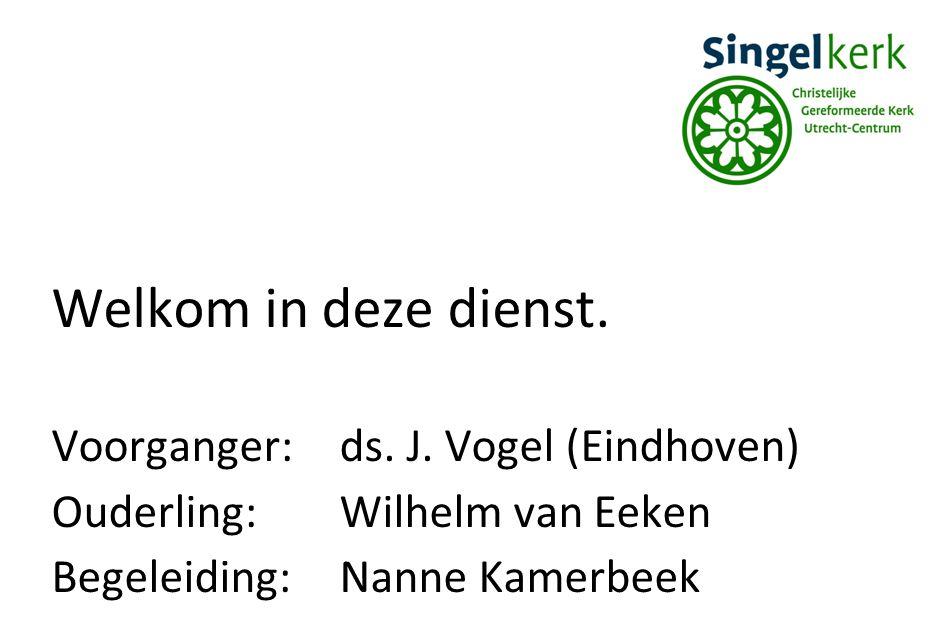 Welkom in deze dienst. Voorganger:ds. J. Vogel (Eindhoven) Ouderling:Wilhelm van Eeken Begeleiding:Nanne Kamerbeek