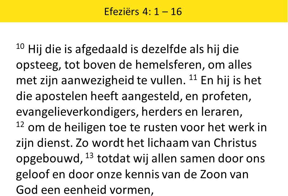 Efeziërs 4: 1 – 16 10 Hij die is afgedaald is dezelfde als hij die opsteeg, tot boven de hemelsferen, om alles met zijn aanwezigheid te vullen. 11 En