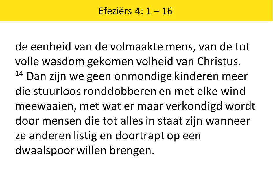 Efeziërs 4: 1 – 16 de eenheid van de volmaakte mens, van de tot volle wasdom gekomen volheid van Christus. 14 Dan zijn we geen onmondige kinderen meer