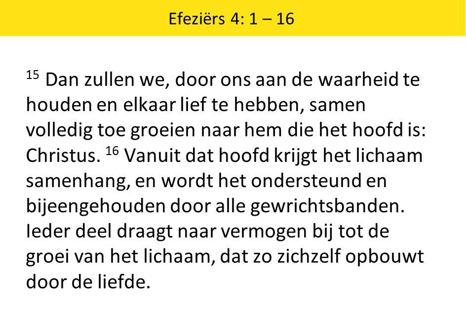 Efeziërs 4: 1 – 16 15 Dan zullen we, door ons aan de waarheid te houden en elkaar lief te hebben, samen volledig toe groeien naar hem die het hoofd is