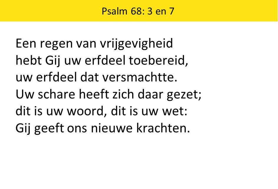 Psalm 68: 3 en 7 Een regen van vrijgevigheid hebt Gij uw erfdeel toebereid, uw erfdeel dat versmachtte. Uw schare heeft zich daar gezet; dit is uw woo