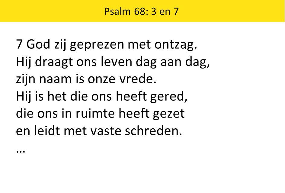 Psalm 68: 3 en 7 7 God zij geprezen met ontzag. Hij draagt ons leven dag aan dag, zijn naam is onze vrede. Hij is het die ons heeft gered, die ons in