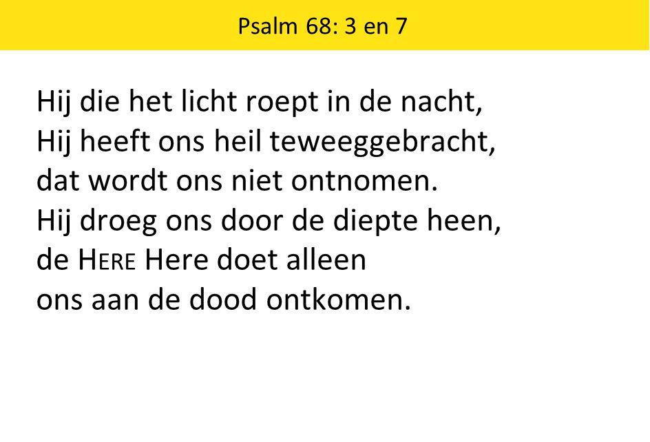 Psalm 68: 3 en 7 Hij die het licht roept in de nacht, Hij heeft ons heil teweeggebracht, dat wordt ons niet ontnomen. Hij droeg ons door de diepte hee