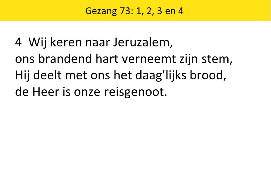 Gezang 73: 1, 2, 3 en 4 4 Wij keren naar Jeruzalem, ons brandend hart verneemt zijn stem, Hij deelt met ons het daag'lijks brood, de Heer is onze reis