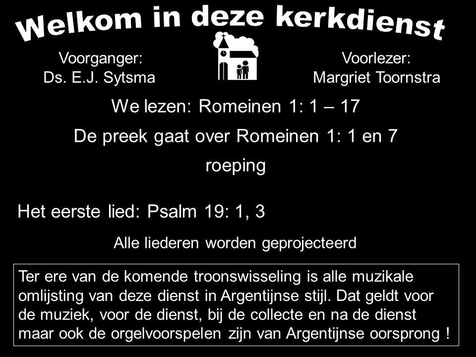 We lezen: Romeinen 1: 1 – 17 De preek gaat over Romeinen 1: 1 en 7 roeping Alle liederen worden geprojecteerd Voorlezer: Margriet Toornstra Het eerste lied: Psalm 19: 1, 3 Voorganger: Ds.
