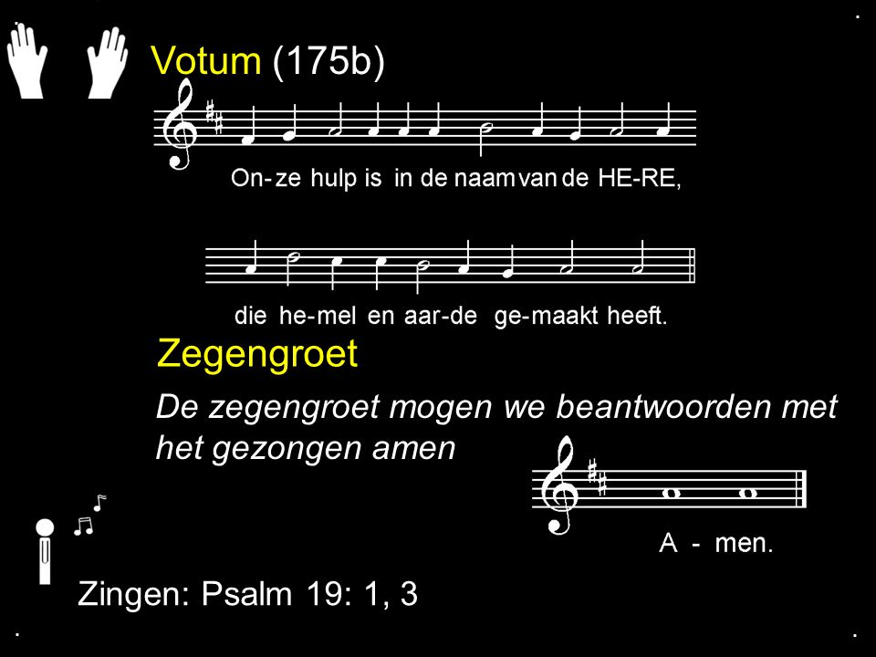 Votum (175b) Zegengroet De zegengroet mogen we beantwoorden met het gezongen amen Zingen: Psalm 19: 1, 3....