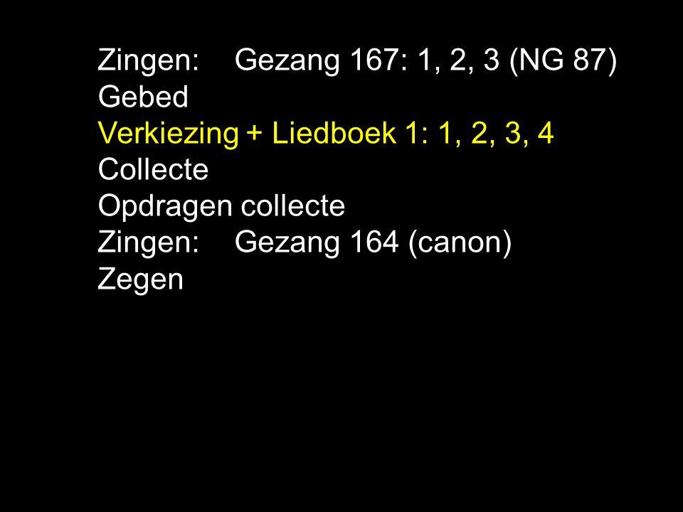 .... Zingen:Gezang 167: 1, 2, 3 (NG 87) Gebed Verkiezing + Liedboek 1: 1, 2, 3, 4 Collecte Opdragen collecte Zingen:Gezang 164 (canon) Zegen