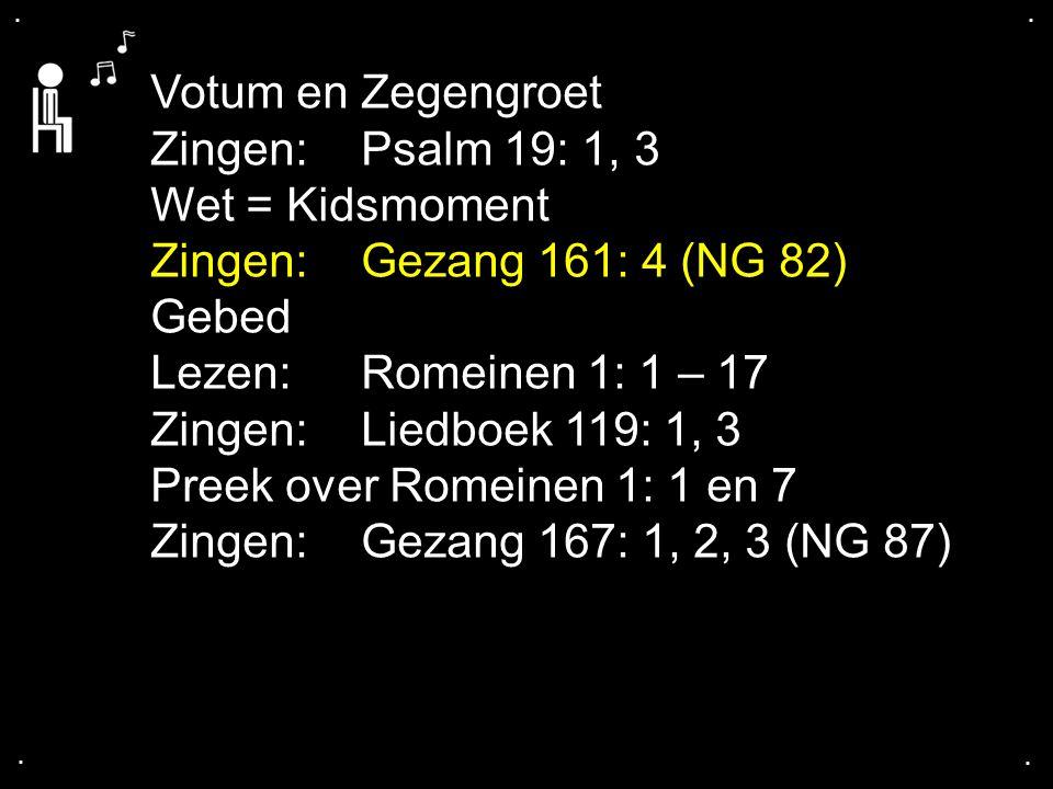 .... Votum en Zegengroet Zingen:Psalm 19: 1, 3 Wet = Kidsmoment Zingen:Gezang 161: 4 (NG 82) Gebed Lezen: Romeinen 1: 1 – 17 Zingen:Liedboek 119: 1, 3