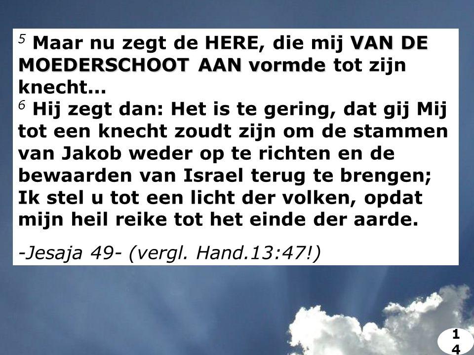 VAN DE MOEDERSCHOOT AAN vormde 5 Maar nu zegt de HERE, die mij VAN DE MOEDERSCHOOT AAN vormde tot zijn knecht...