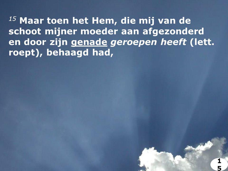 15 Maar toen het Hem, die mij van de schoot mijner moeder aan afgezonderd en door zijn genade geroepen heeft (lett.
