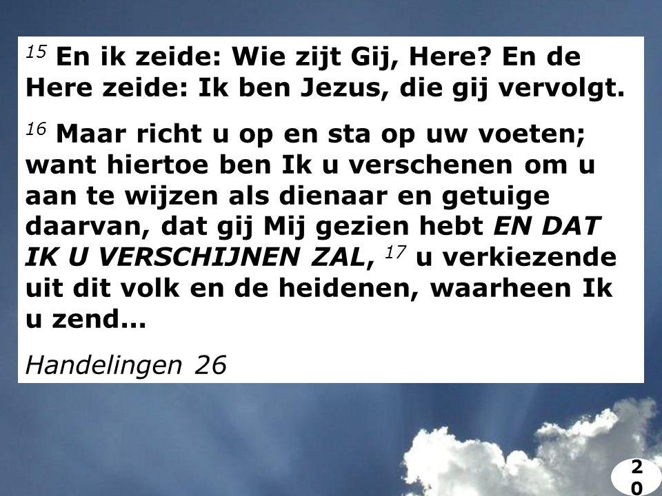 15 En ik zeide: Wie zijt Gij, Here. En de Here zeide: Ik ben Jezus, die gij vervolgt.