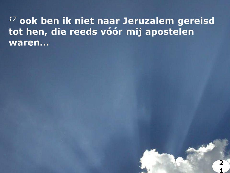 17 ook ben ik niet naar Jeruzalem gereisd tot hen, die reeds vóór mij apostelen waren... 2121