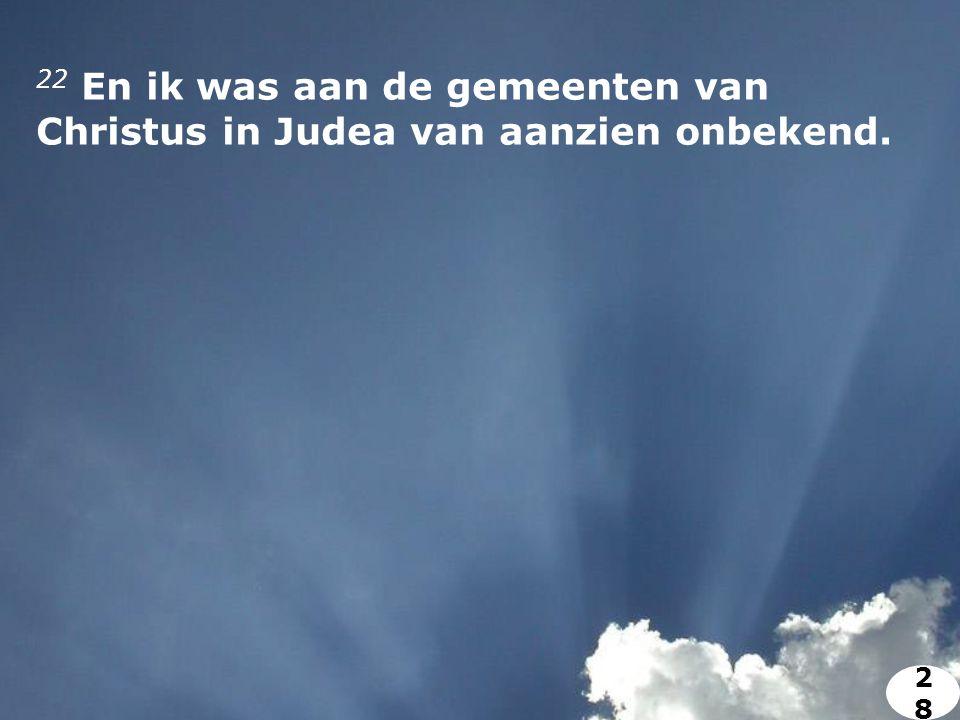 22 En ik was aan de gemeenten van Christus in Judea van aanzien onbekend. 2828