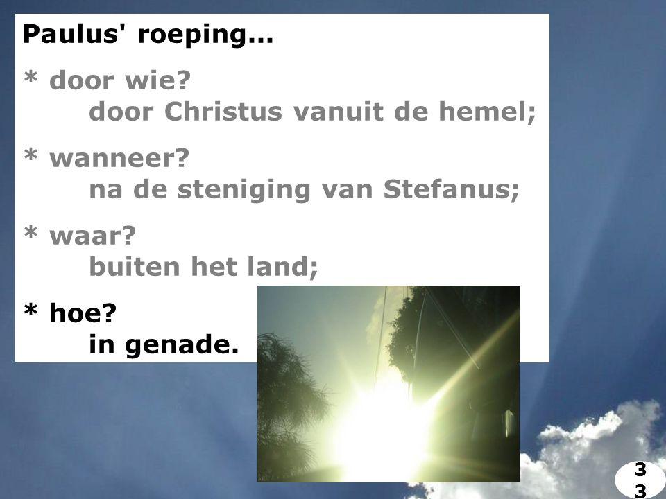 Paulus roeping... * door wie. door Christus vanuit de hemel; * wanneer.