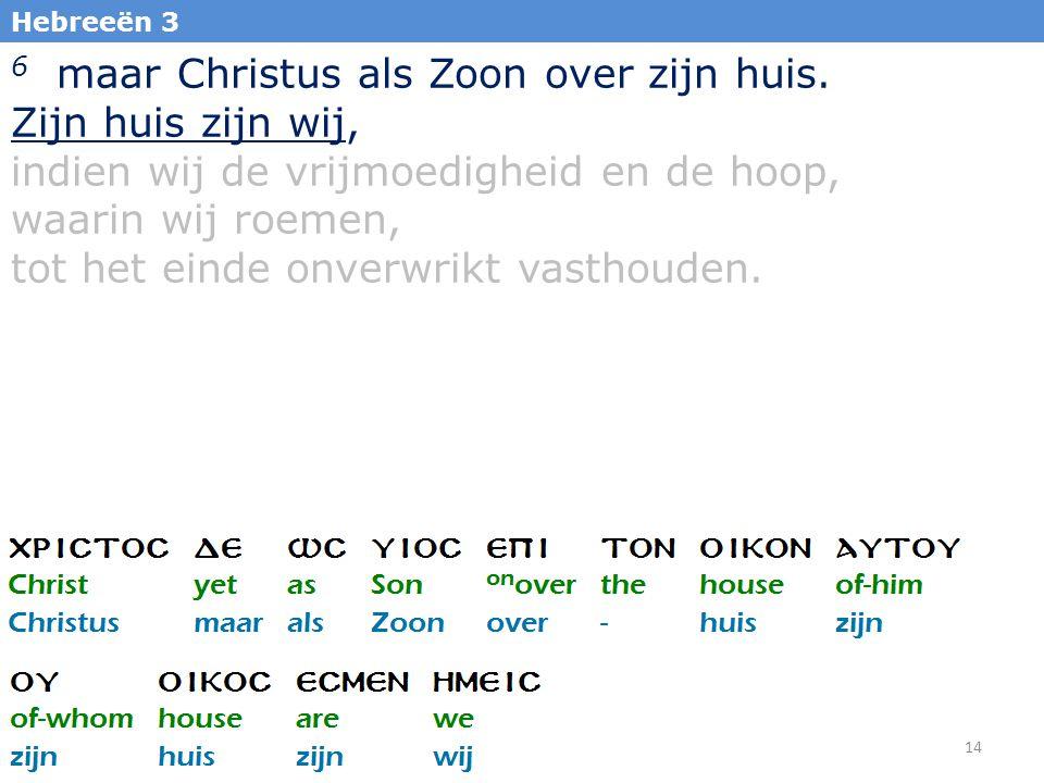 14 Hebreeën 3 6 maar Christus als Zoon over zijn huis. Zijn huis zijn wij, indien wij de vrijmoedigheid en de hoop, waarin wij roemen, tot het einde o